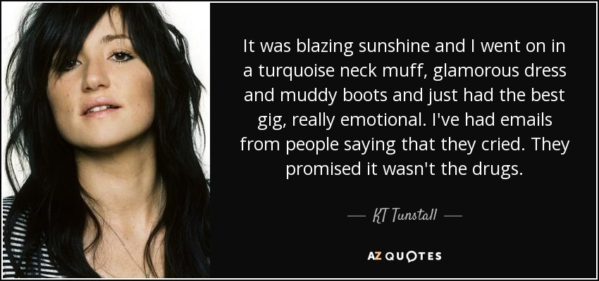It was blazing sunshine and I went on in a turquoise neck muff, glamorous dress and muddy boots and just had the best gig, really emotional. I've had emails from people saying that they cried. They promised it wasn't the drugs. - KT Tunstall