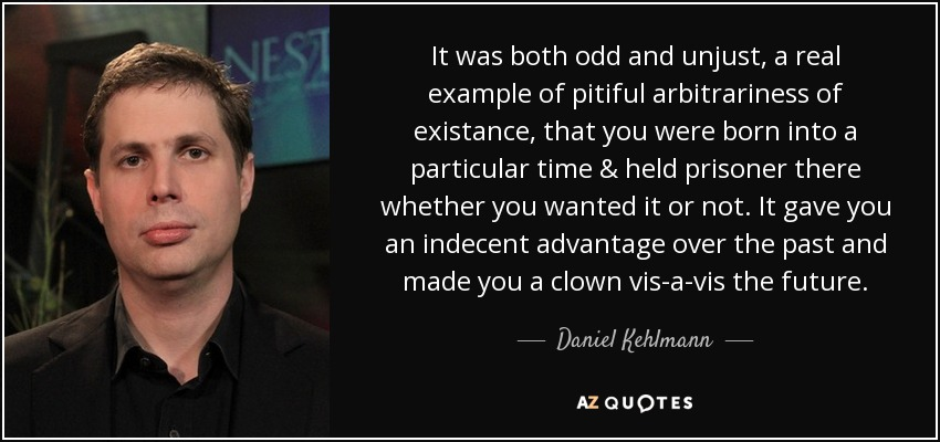It was both odd and unjust, a real example of pitiful arbitrariness of existance, that you were born into a particular time & held prisoner there whether you wanted it or not. It gave you an indecent advantage over the past and made you a clown vis-a-vis the future. - Daniel Kehlmann