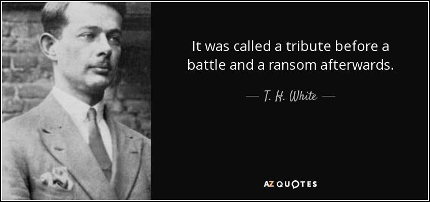 It was called a tribute before a battle and a ransom afterwards. - T. H. White