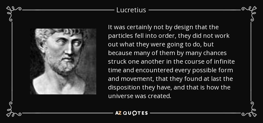 It was certainly not by design that the particles fell into order, they did not work out what they were going to do, but because many of them by many chances struck one another in the course of infinite time and encountered every possible form and movement, that they found at last the disposition they have, and that is how the universe was created. - Lucretius
