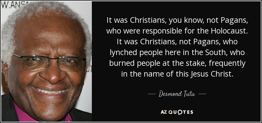 It was Christians, you know, not Pagans, who were responsible for the Holocaust. It was Christians, not Pagans, who lynched people here in the South, who burned people at the stake, frequently in the name of this Jesus Christ. - Desmond Tutu