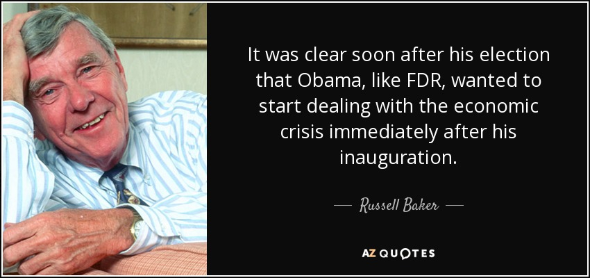 It was clear soon after his election that Obama, like FDR, wanted to start dealing with the economic crisis immediately after his inauguration. - Russell Baker