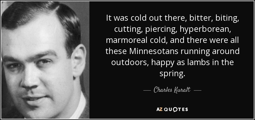 It was cold out there, bitter, biting, cutting, piercing, hyperborean, marmoreal cold, and there were all these Minnesotans running around outdoors, happy as lambs in the spring. - Charles Kuralt