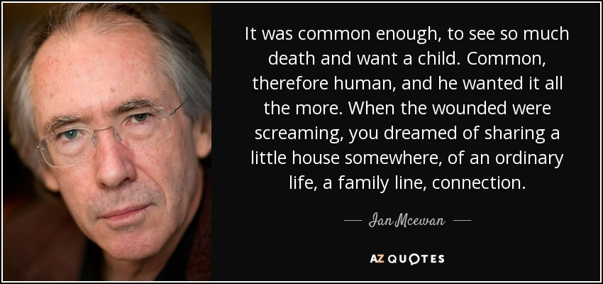 It was common enough, to see so much death and want a child. Common, therefore human, and he wanted it all the more. When the wounded were screaming, you dreamed of sharing a little house somewhere, of an ordinary life, a family line, connection. - Ian Mcewan