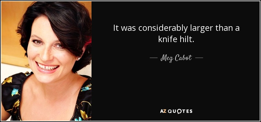 It was considerably larger than a knife hilt. - Meg Cabot