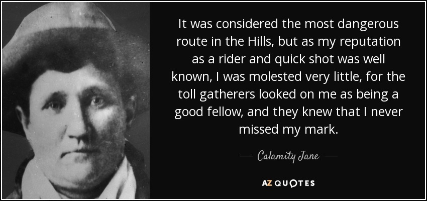 It was considered the most dangerous route in the Hills, but as my reputation as a rider and quick shot was well known, I was molested very little, for the toll gatherers looked on me as being a good fellow, and they knew that I never missed my mark. - Calamity Jane