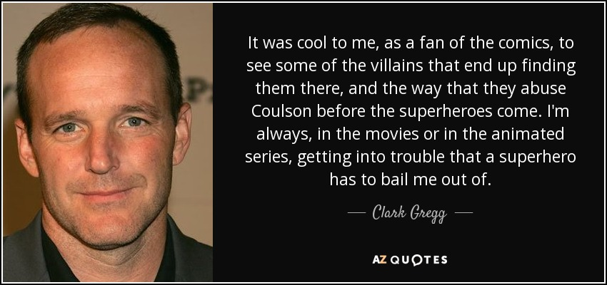 It was cool to me, as a fan of the comics, to see some of the villains that end up finding them there, and the way that they abuse Coulson before the superheroes come. I'm always, in the movies or in the animated series, getting into trouble that a superhero has to bail me out of. - Clark Gregg