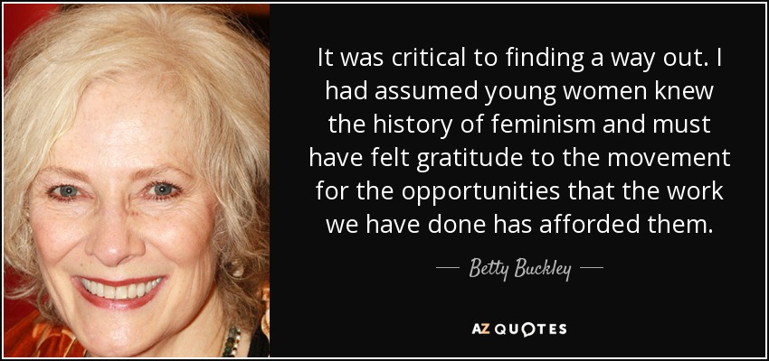It was critical to finding a way out. I had assumed young women knew the history of feminism and must have felt gratitude to the movement for the opportunities that the work we have done has afforded them. - Betty Buckley