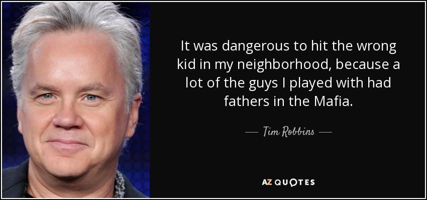 It was dangerous to hit the wrong kid in my neighborhood, because a lot of the guys I played with had fathers in the Mafia. - Tim Robbins