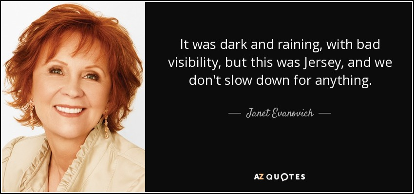 It was dark and raining, with bad visibility, but this was Jersey, and we don't slow down for anything. - Janet Evanovich
