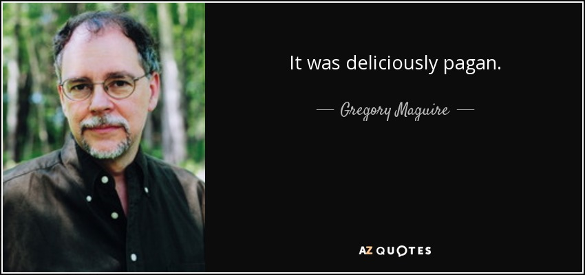 It was deliciously pagan. - Gregory Maguire