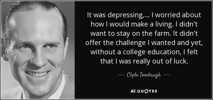 It was depressing, ... I worried about how I would make a living. I didn't want to stay on the farm. It didn't offer the challenge I wanted and yet, without a college education, I felt that I was really out of luck. - Clyde Tombaugh
