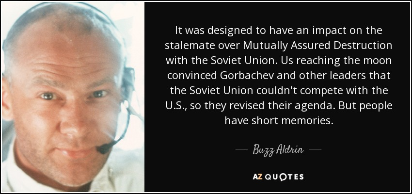 It was designed to have an impact on the stalemate over Mutually Assured Destruction with the Soviet Union. Us reaching the moon convinced Gorbachev and other leaders that the Soviet Union couldn't compete with the U.S., so they revised their agenda. But people have short memories. - Buzz Aldrin