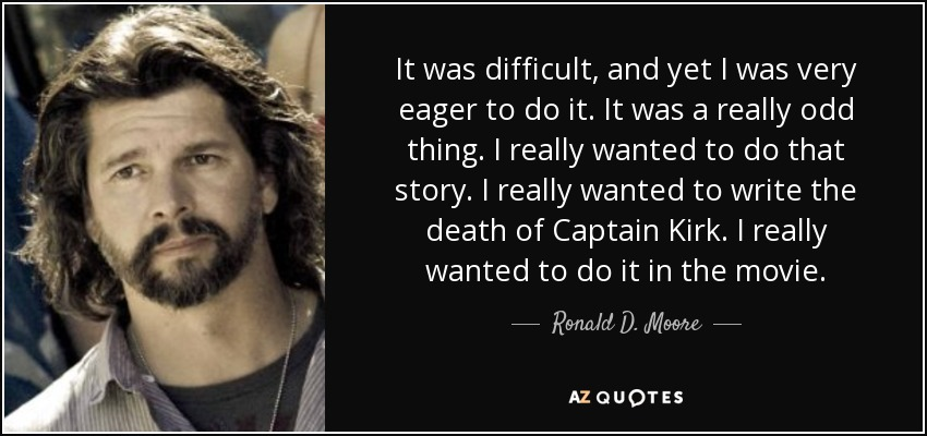 It was difficult, and yet I was very eager to do it. It was a really odd thing. I really wanted to do that story. I really wanted to write the death of Captain Kirk. I really wanted to do it in the movie. - Ronald D. Moore