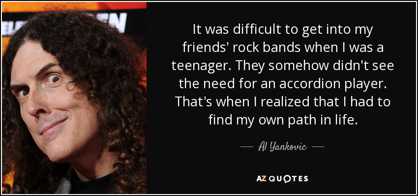 It was difficult to get into my friends' rock bands when I was a teenager. They somehow didn't see the need for an accordion player. That's when I realized that I had to find my own path in life. - Al Yankovic