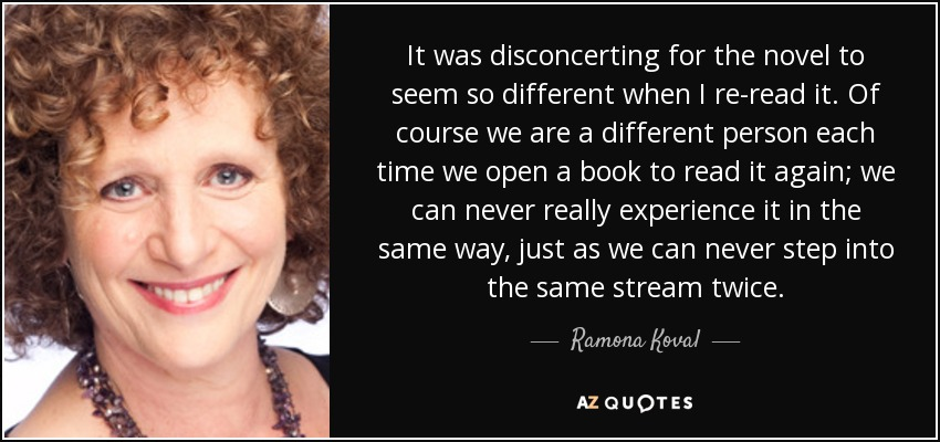It was disconcerting for the novel to seem so different when I re-read it. Of course we are a different person each time we open a book to read it again; we can never really experience it in the same way, just as we can never step into the same stream twice. - Ramona Koval