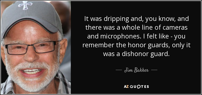 It was dripping and, you know, and there was a whole line of cameras and microphones. I felt like - you remember the honor guards, only it was a dishonor guard. - Jim Bakker