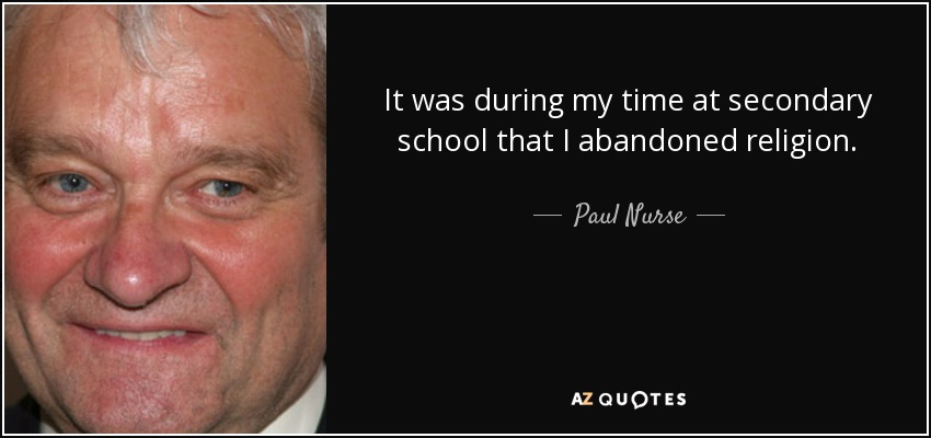 It was during my time at secondary school that I abandoned religion. - Paul Nurse