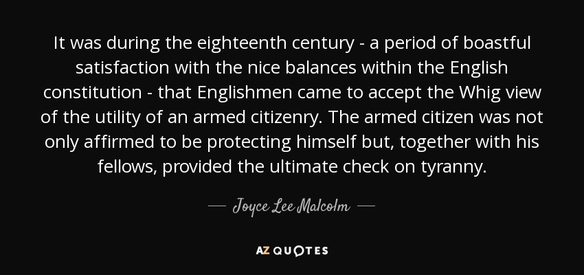 It was during the eighteenth century - a period of boastful satisfaction with the nice balances within the English constitution - that Englishmen came to accept the Whig view of the utility of an armed citizenry. The armed citizen was not only affirmed to be protecting himself but, together with his fellows, provided the ultimate check on tyranny. - Joyce Lee Malcolm