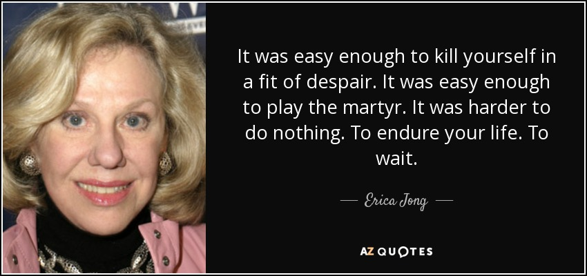 It was easy enough to kill yourself in a fit of despair. It was easy enough to play the martyr. It was harder to do nothing. To endure your life. To wait. - Erica Jong
