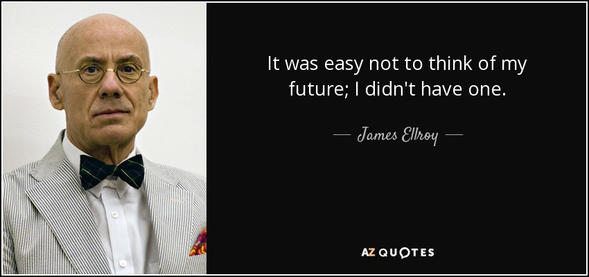 It was easy not to think of my future; I didn't have one. - James Ellroy