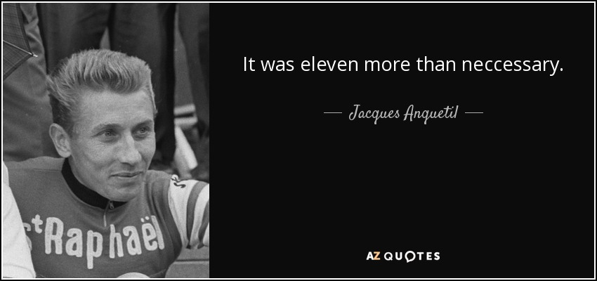 It was eleven more than neccessary. - Jacques Anquetil