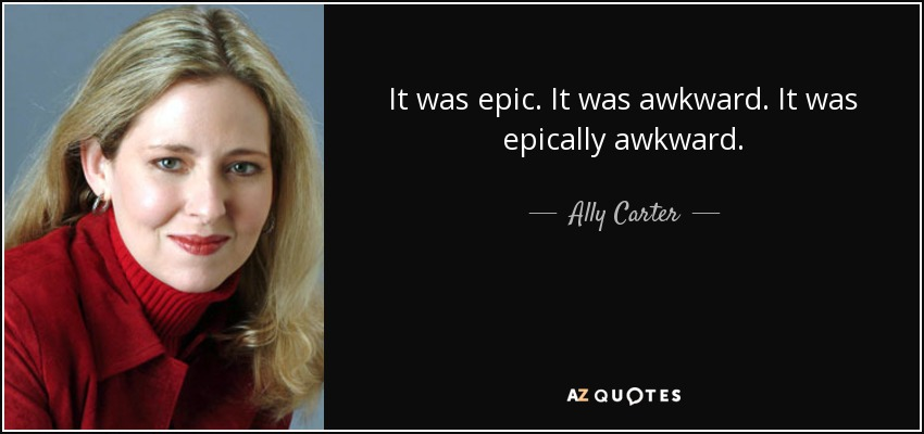 It was epic. It was awkward. It was epically awkward. - Ally Carter