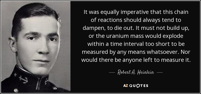 It was equally imperative that this chain of reactions should always tend to dampen, to die out. It must not build up, or the uranium mass would explode within a time interval too short to be measured by any means whatsoever. Nor would there be anyone left to measure it. - Robert A. Heinlein