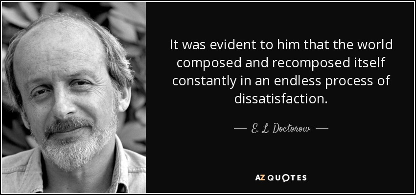 It was evident to him that the world composed and recomposed itself constantly in an endless process of dissatisfaction. - E. L. Doctorow