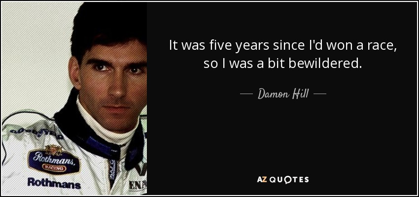 It was five years since I'd won a race, so I was a bit bewildered. - Damon Hill