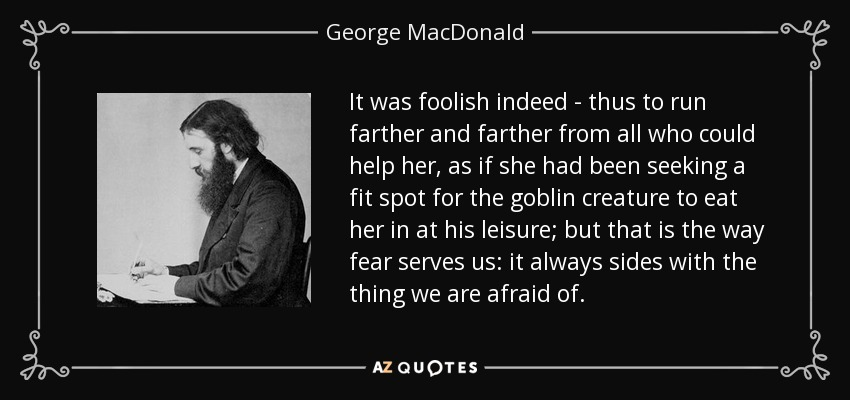 It was foolish indeed - thus to run farther and farther from all who could help her, as if she had been seeking a fit spot for the goblin creature to eat her in at his leisure; but that is the way fear serves us: it always sides with the thing we are afraid of. - George MacDonald