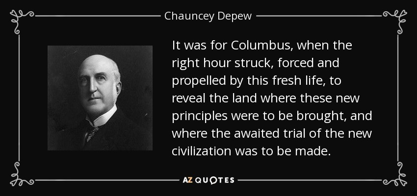 It was for Columbus, when the right hour struck, forced and propelled by this fresh life, to reveal the land where these new principles were to be brought, and where the awaited trial of the new civilization was to be made. - Chauncey Depew