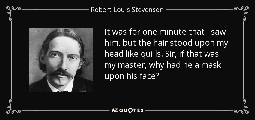 It was for one minute that I saw him, but the hair stood upon my head like quills. Sir, if that was my master, why had he a mask upon his face? - Robert Louis Stevenson