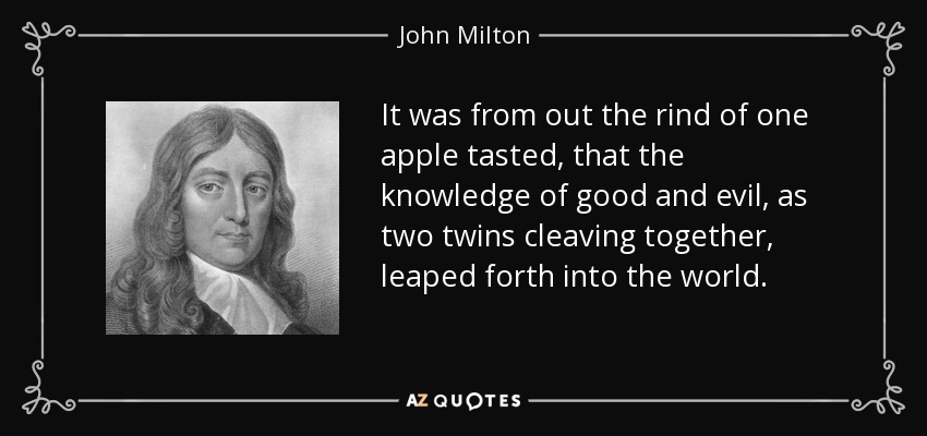 It was from out the rind of one apple tasted, that the knowledge of good and evil, as two twins cleaving together, leaped forth into the world. - John Milton