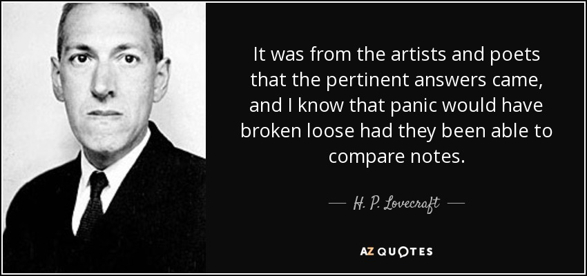 It was from the artists and poets that the pertinent answers came, and I know that panic would have broken loose had they been able to compare notes. - H. P. Lovecraft