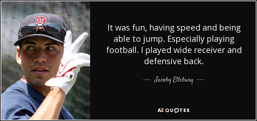 It was fun, having speed and being able to jump. Especially playing football. I played wide receiver and defensive back. - Jacoby Ellsbury