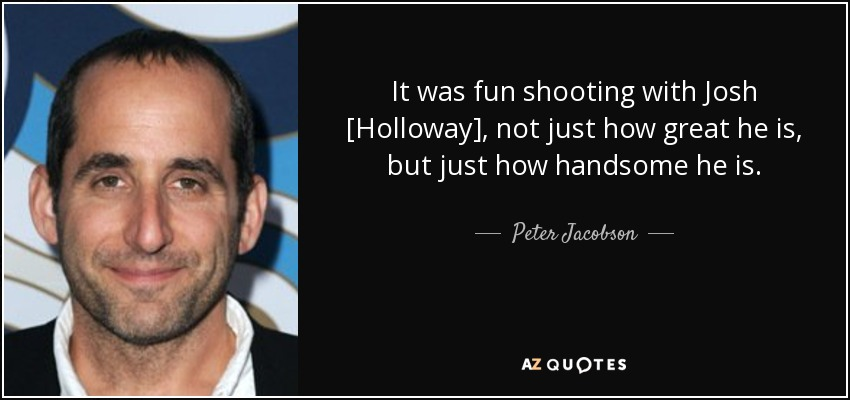 It was fun shooting with Josh [Holloway], not just how great he is, but just how handsome he is. - Peter Jacobson
