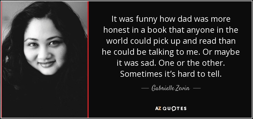 It was funny how dad was more honest in a book that anyone in the world could pick up and read than he could be talking to me. Or maybe it was sad. One or the other. Sometimes it's hard to tell. - Gabrielle Zevin