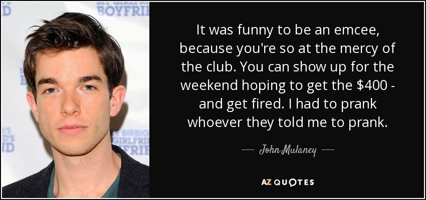 It was funny to be an emcee, because you're so at the mercy of the club. You can show up for the weekend hoping to get the $400 - and get fired. I had to prank whoever they told me to prank. - John Mulaney