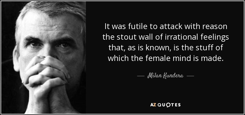 It was futile to attack with reason the stout wall of irrational feelings that, as is known, is the stuff of which the female mind is made. - Milan Kundera