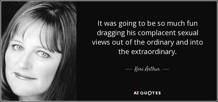 It was going to be so much fun dragging his complacent sexual views out of the ordinary and into the extraordinary. - Keri Arthur