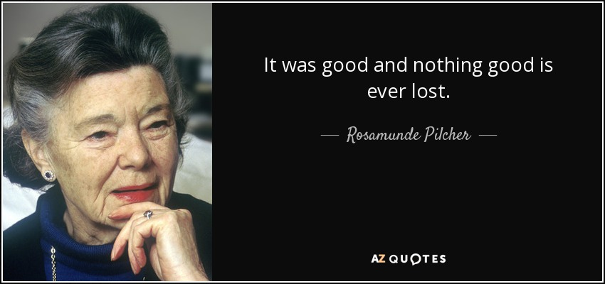 It was good and nothing good is ever lost. - Rosamunde Pilcher