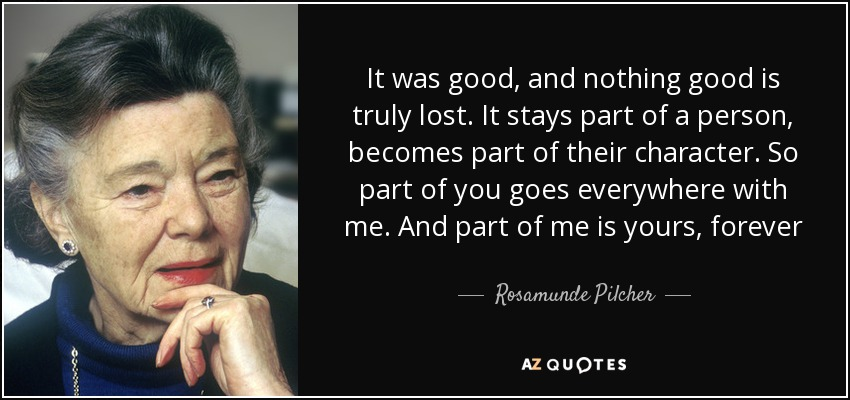It was good, and nothing good is truly lost. It stays part of a person, becomes part of their character. So part of you goes everywhere with me. And part of me is yours, forever - Rosamunde Pilcher