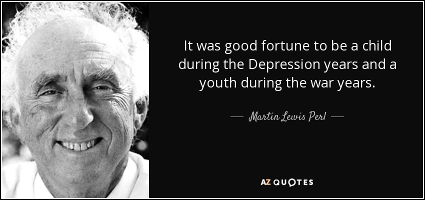 It was good fortune to be a child during the Depression years and a youth during the war years. - Martin Lewis Perl