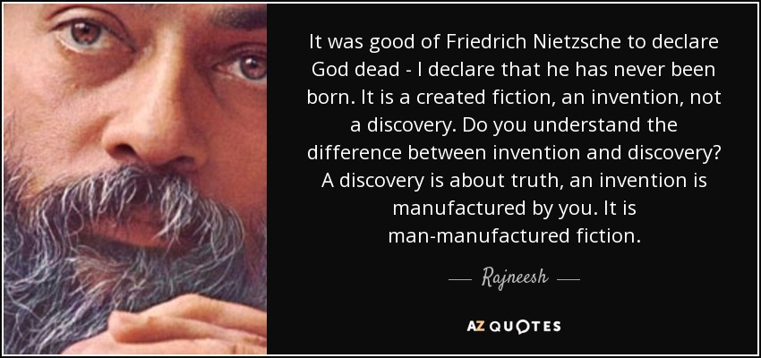 It was good of Friedrich Nietzsche to declare God dead - I declare that he has never been born. It is a created fiction, an invention, not a discovery. Do you understand the difference between invention and discovery? A discovery is about truth, an invention is manufactured by you. It is man-manufactured fiction. - Rajneesh