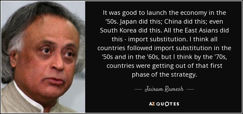 It was good to launch the economy in the '50s. Japan did this; China did this; even South Korea did this. All the East Asians did this - import substitution. I think all countries followed import substitution in the '50s and in the '60s, but I think by the '70s, countries were getting out of that first phase of the strategy. - Jairam Ramesh