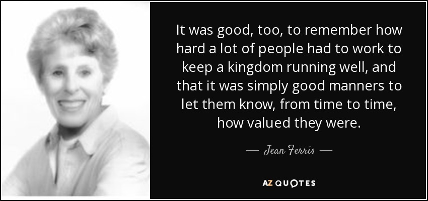 It was good, too, to remember how hard a lot of people had to work to keep a kingdom running well, and that it was simply good manners to let them know, from time to time, how valued they were. - Jean Ferris