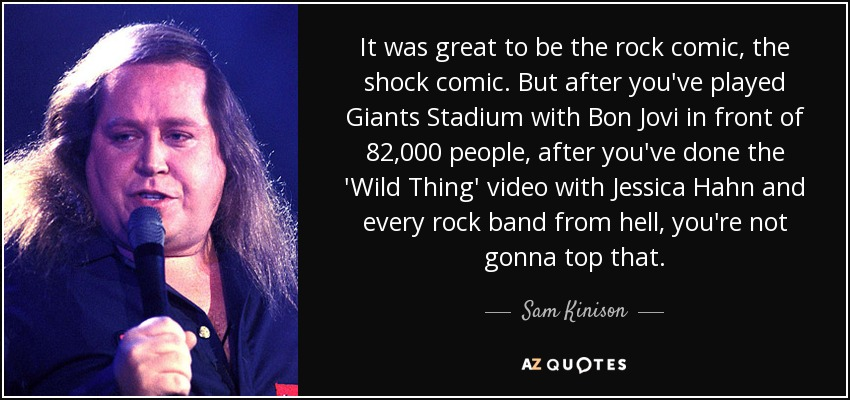 It was great to be the rock comic, the shock comic. But after you've played Giants Stadium with Bon Jovi in front of 82,000 people, after you've done the 'Wild Thing' video with Jessica Hahn and every rock band from hell, you're not gonna top that. - Sam Kinison