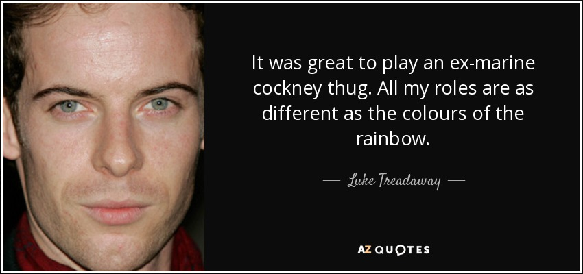 It was great to play an ex-marine cockney thug. All my roles are as different as the colours of the rainbow. - Luke Treadaway