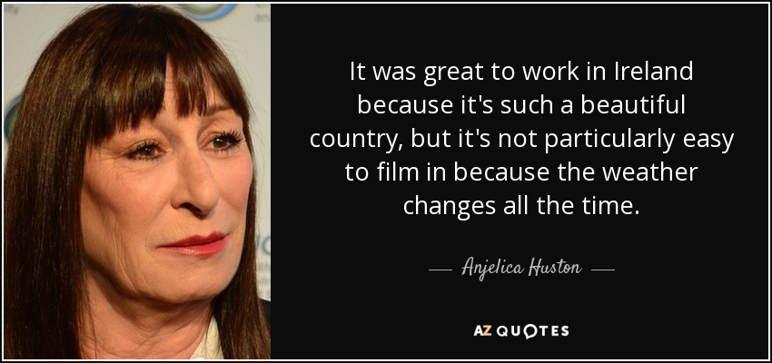 It was great to work in Ireland because it's such a beautiful country, but it's not particularly easy to film in because the weather changes all the time. - Anjelica Huston